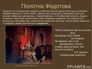 Полотна Федотова Художник почти безвыходно заперся в своей мастерской, удвоил св