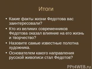 Итоги Какие факты жизни Федотова вас заинтересовали? Кто из великих современнико