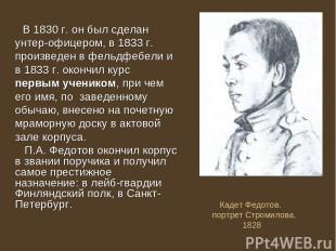 В 1830 г. он был сделан унтер-офицером, в 1833 г. произведен в фельдфебели и в 1