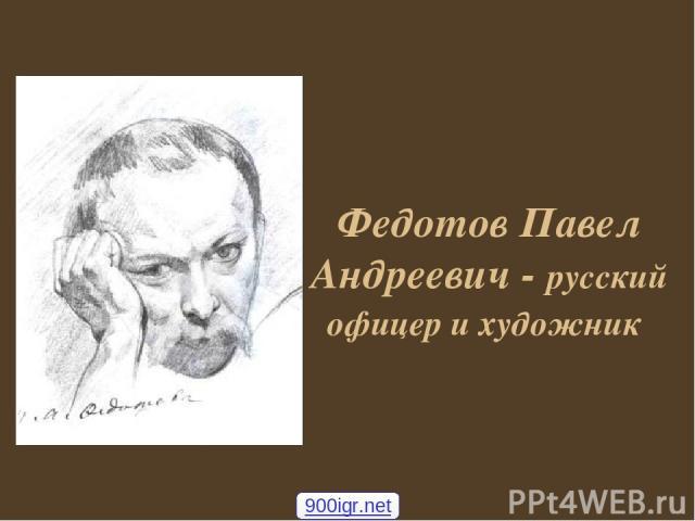 Федотов Павел Андреевич - русский офицер и художник 900igr.net