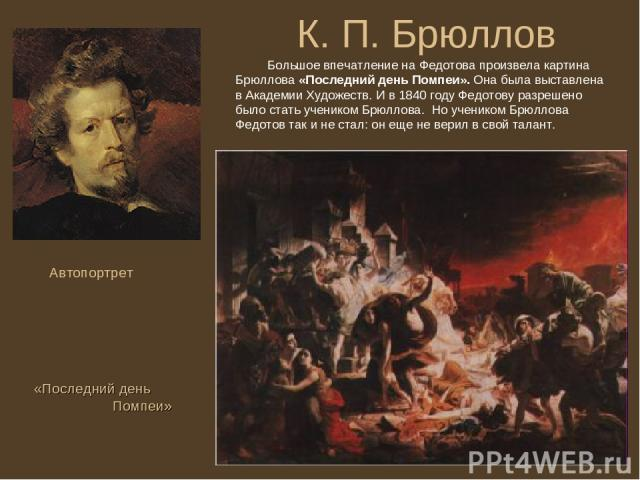 К. П. Брюллов Автопортрет Большое впечатление на Федотова произвела картина Брюллова «Последний день Помпеи». Она была выставлена в Академии Художеств. И в 1840 году Федотову разрешено было стать учеником Брюллова. Но учеником Брюллова Федотов так и…