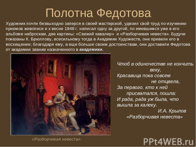 Полотна Федотова Художник почти безвыходно заперся в своей мастерской, удвоил свой труд по изучению приемов живописи и к весне 1848 г. написал одну за другой, по имевшимся уже в его альбоме наброскам, две картины: «Свежий кавалер» и «Разборчивая нев…