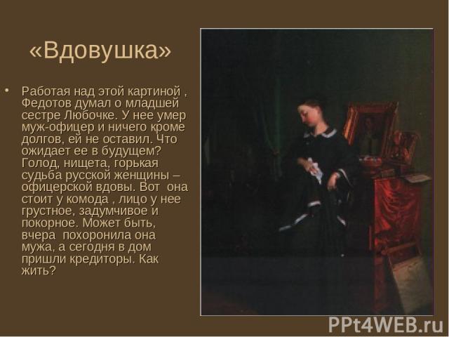 «Вдовушка» Работая над этой картиной , Федотов думал о младшей сестре Любочке. У нее умер муж-офицер и ничего кроме долгов, ей не оставил. Что ожидает ее в будущем? Голод, нищета, горькая судьба русской женщины – офицерской вдовы. Вот она стоит у ко…