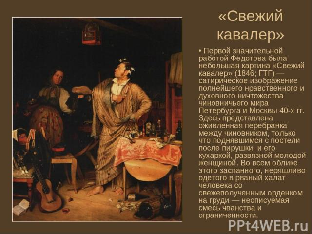 «Свежий кавалер» Первой значительной работой Федотова была небольшая картина «Свежий кавалер» (1846; ГТГ) — сатирическое изображение полнейшего нравственного и духовного ничтожества чиновничьего мира Петербурга и Москвы 40-х гг. Здесь представлена о…