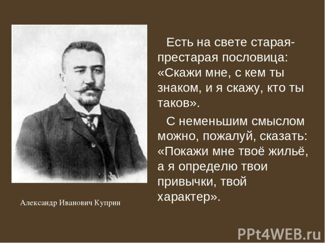 Есть на свете старая-престарая пословица: «Скажи мне, с кем ты знаком, и я скажу, кто ты таков». С неменьшим смыслом можно, пожалуй, сказать: «Покажи мне твоё жильё, а я определю твои привычки, твой характер». Александр Иванович Куприн