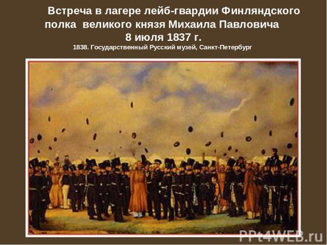 Встреча в лагере лейб-гвардии Финляндского полка великого князя Михаила Павловича 8 июля 1837г. 1838. Государственный Русский музей, Санкт-Петербург