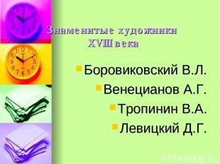 Знаменитые художники XVIII века Боровиковский В.Л. Венецианов А.Г. Тропинин В.А.