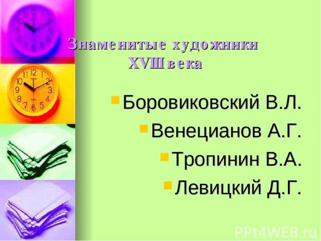 Знаменитые художники XVIII века Боровиковский В.Л. Венецианов А.Г. Тропинин В.А. Левицкий Д.Г.