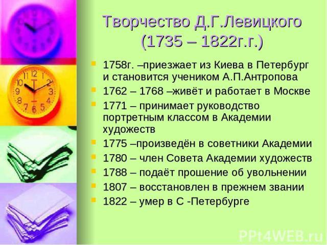Творчество Д.Г.Левицкого (1735 – 1822г.г.) 1758г. –приезжает из Киева в Петербург и становится учеником А.П.Антропова 1762 – 1768 –живёт и работает в Москве 1771 – принимает руководство портретным классом в Академии художеств 1775 –произведён в сове…