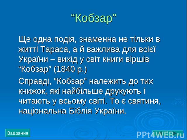 """""""Кобзар"""" Ще одна подія, знаменна не тільки в житті Тараса, а й важлива для всієї України – вихід у світ книги віршів """"Кобзар"""" (1840 р.) Справді, """"Кобзар"""" належить до тих книжок, які найбільше друкують і читають у всьому світі. То є святиня, націонал…"""