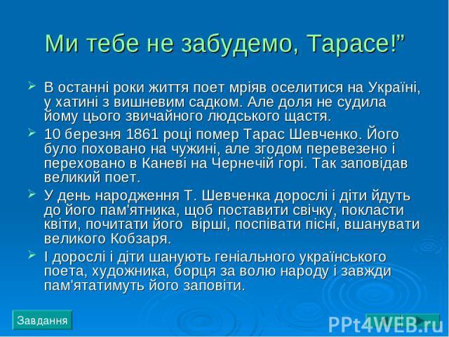"""Ми тебе не забудемо, Тарасе!"""" В останні роки життя поет мріяв оселитися на Україні, у хатині з вишневим садком. Але доля не судила йому цього звичайного людського щастя. 10 березня 1861 році помер Тарас Шевченко. Його було поховано на чужині, але зг…"""