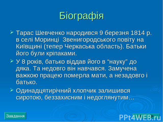 """Біографія Тарас Шевченко народився 9 березня 1814 р. в селі Моринці Звенигородського повіту на Київщині (тепер Черкаська область). Батьки його були кріпаками. У 8 років, батько віддав його в """"науку"""" до дяка. Та недовго він навчався. Замучена важкою …"""