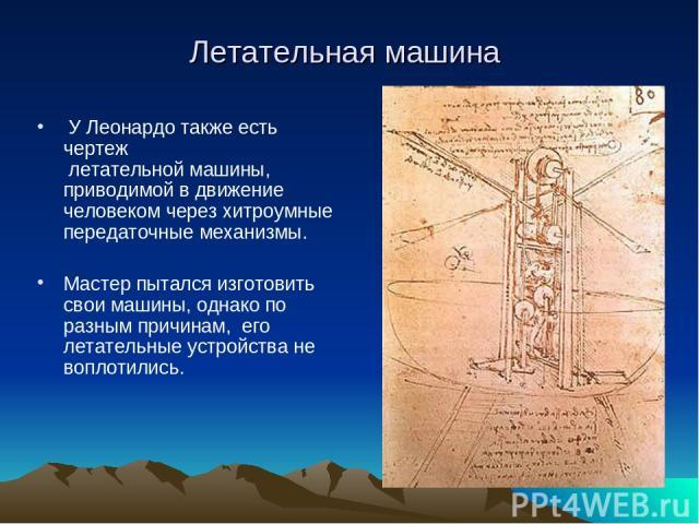 У Леонардо также есть чертеж летательной машины, приводимой в движение человеком через хитроумные передаточные механизмы. Мастер пытался изготовить свои машины, однако по разным причинам, его летательные устройства не воплотились. Летательная машина