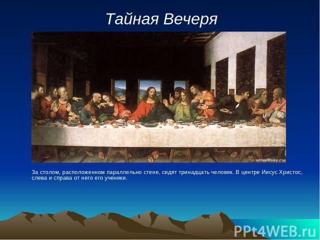 Тайная Вечеря За столом, расположенном параллельно стене, сидят тринадцать человек. В центре Иисус Христос, слева и справа от него его ученики.