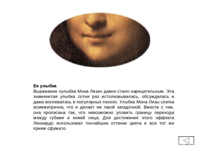 Ее улыбка Выражение «улыбка Мона Лиза» давно стало нарицательным. Эта знаменитая улыбка сотни раз истолковывалась, обсуждалась и даже воспевалась в популярных песнях. Улыбка Мона Лизы слегка асимметрична, что и делает ее такой загадочной. Вместе с т…