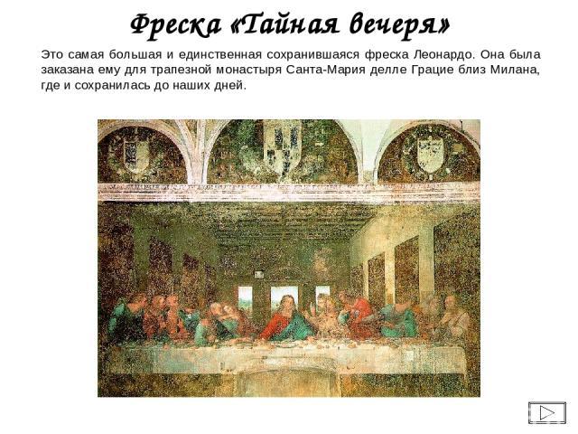 Это самая большая и единственная сохранившаяся фреска Леонардо. Она была заказана ему для трапезной монастыря Санта-Мария делле Грацие близ Милана, где и сохранилась до наших дней. Фреска «Тайная вечеря»