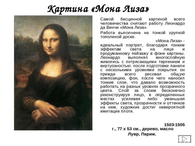 Картина «Мона Лиза» Самой бесценной картиной всего человечества считают работу Леонардо да Винчи «Мона Лиза». Работа выполнена на тонкой хрупкой тополиной доске. «Мона Лиза» - идеальный портрет, благодаря тонким эффектам света на лице и продуманному…