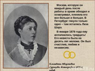 Москва, которую он каждый день после работы в храме обходил и осматривал, пленял
