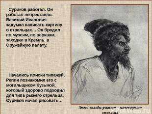 Суриков работал. Он работал непрестанно. Василий Иванович задумал написать карти