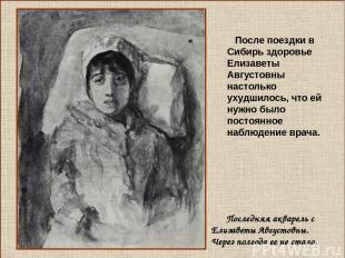 После поездки в Сибирь здоровье Елизаветы Августовны настолько ухудшилось, что е