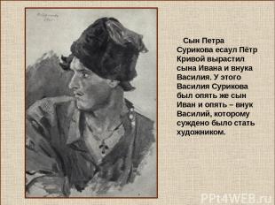 Сын Петра Сурикова есаул Пётр Кривой вырастил сына Ивана и внука Василия. У этог