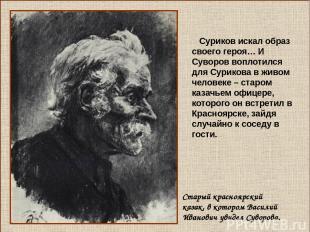 Суриков искал образ своего героя… И Суворов воплотился для Сурикова в живом чело