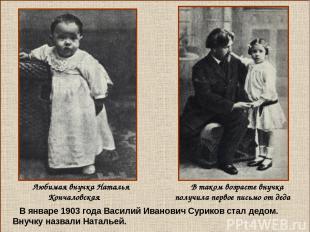 В январе 1903 года Василий Иванович Суриков стал дедом. Внучку назвали Натальей.