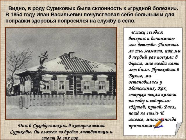 Видно, в роду Суриковых была склонность к «грудной болезни». В 1854 году Иван Васильевич почувствовал себя больным и для поправки здоровья попросился на службу в село. Дом в Сухобузимском, в котором жили Суриковы. Он сложен из бревен лиственницы и с…