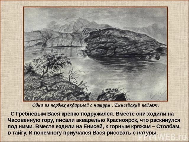 С Гребневым Вася крепко подружился. Вместе они ходили на Часовенную гору, писали акварелью Красноярск, что раскинулся под ними. Вместе ездили на Енисей, к горным кряжам – Столбам, в тайгу. И понемногу приучался Вася рисовать с натуры. Одна из первых…