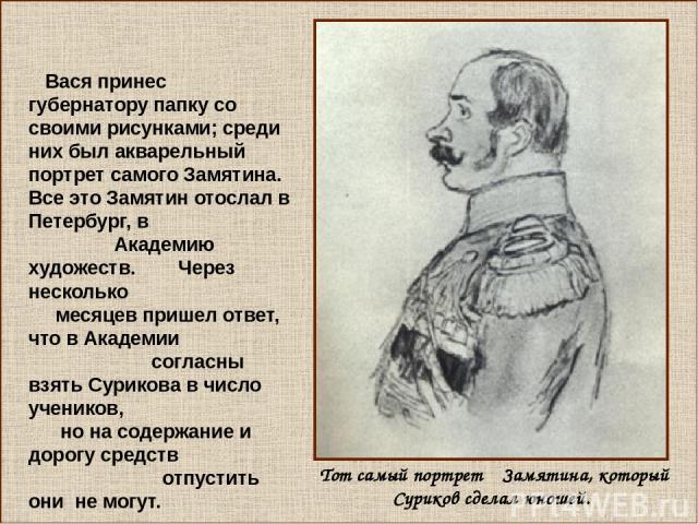 Вася принес губернатору папку со своими рисунками; среди них был акварельный портрет самого Замятина. Все это Замятин отослал в Петербург, в Академию художеств. Через несколько месяцев пришел ответ, что в Академии согласны взять Сурикова в число уче…