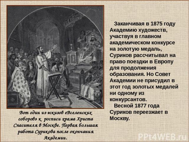 Вот один из эскизов «Вселенских соборов» к росписи храма Христа Спасителя в Москве. Первая большая работа Сурикова после окончания Академии. Заканчивая в 1875 году Академию художеств, участвуя в главном академическом конкурсе на золотую медаль, Сури…