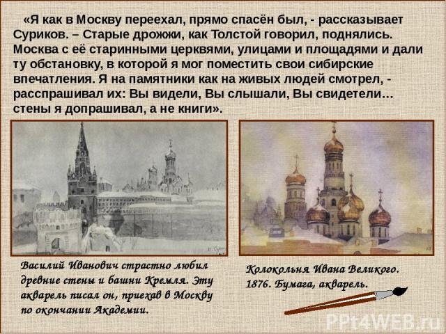 «Я как в Москву переехал, прямо спасён был, - рассказывает Суриков. – Старые дрожжи, как Толстой говорил, поднялись. Москва с её старинными церквями, улицами и площадями и дали ту обстановку, в которой я мог поместить свои сибирские впечатления. Я н…