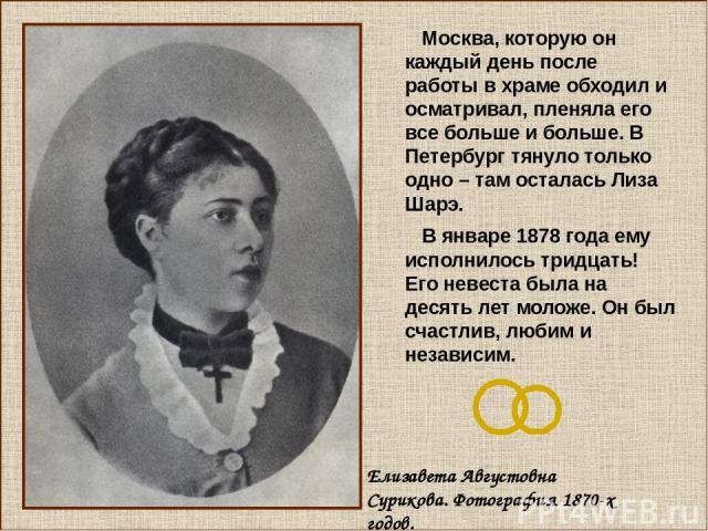 Москва, которую он каждый день после работы в храме обходил и осматривал, пленяла его все больше и больше. В Петербург тянуло только одно – там осталась Лиза Шарэ. В январе 1878 года ему исполнилось тридцать! Его невеста была на десять лет моложе. О…