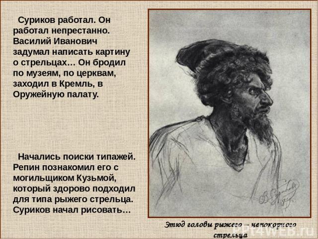 Суриков работал. Он работал непрестанно. Василий Иванович задумал написать картину о стрельцах… Он бродил по музеям, по церквам, заходил в Кремль, в Оружейную палату. Начались поиски типажей. Репин познакомил его с могильщиком Кузьмой, который здоро…