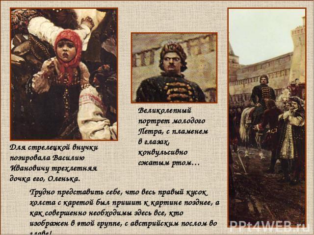 Для стрелецкой внучки позировала Василию Ивановичу трехлетняя дочка его, Оленька. Трудно представить себе, что весь правый кусок холста с каретой был пришит к картине позднее, а как совершенно необходимы здесь все, кто изображен в этой группе, с авс…