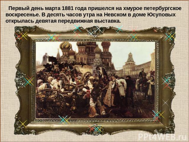 Первый день марта 1881 года пришелся на хмурое петербургское воскресенье. В десять часов утра на Невском в доме Юсуповых открылась девятая передвижная выставка.