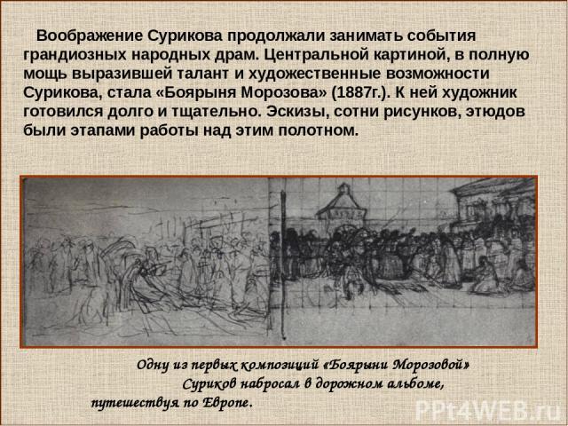 Воображение Сурикова продолжали занимать события грандиозных народных драм. Центральной картиной, в полную мощь выразившей талант и художественные возможности Сурикова, стала «Боярыня Морозова» (1887г.). К ней художник готовился долго и тщательно. Э…