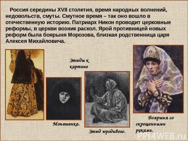 Россия середины ХVII столетия, время народных волнений, недовольств, смуты. Смутное время – так оно вошло в отечественную историю. Патриарх Никон проводит церковные реформы, в церкви возник раскол. Ярой противницей новых реформ была боярыня Морозова…