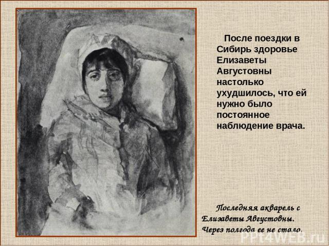 После поездки в Сибирь здоровье Елизаветы Августовны настолько ухудшилось, что ей нужно было постоянное наблюдение врача. Последняя акварель с Елизаветы Августовны. Через полгода ее не стало.