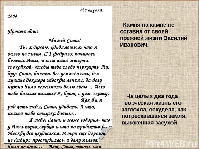 «20 апреля 1888 Прочти один. Милый Саша! Ты, я думаю, удивляешься, что я долго не писал. С 1 февраля началась болезнь Лизы, и я не имел минуты спокойной, чтобы тебе слово черкнуть. Ну, друг Саша, болезнь все усиливалась, все лучшие доктора Москвы ле…