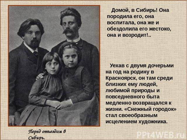 Уехав с двумя дочерьми на год на родину в Красноярск, он там среди близких ему людей, любимой природы и повседневного быта медленно возвращался к жизни. «Снежный городок» стал своеобразным исцелением художника. Домой, в Сибирь! Она породила его, она…