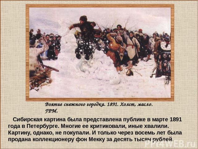 Сибирская картина была представлена публике в марте 1891 года в Петербурге. Многие ее критиковали, иные хвалили. Картину, однако, не покупали. И только через восемь лет была продана коллекционеру фон Мекку за десять тысяч рублей. Взятие снежного гор…