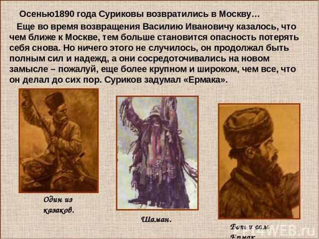 Осенью1890 года Суриковы возвратились в Москву… Еще во время возвращения Василию Ивановичу казалось, что чем ближе к Москве, тем больше становится опасность потерять себя снова. Но ничего этого не случилось, он продолжал быть полным сил и надежд, а …