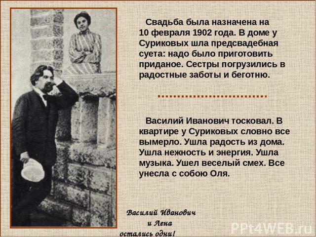 Василий Иванович и Лена остались одни! Свадьба была назначена на 10 февраля 1902 года. В доме у Суриковых шла предсвадебная суета: надо было приготовить приданое. Сестры погрузились в радостные заботы и беготню. Василий Иванович тосковал. В квартире…