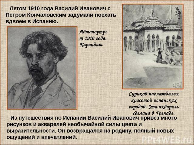 Летом 1910 года Василий Иванович с Петром Кончаловским задумали поехать вдвоем в Испанию. Из путешествия по Испании Василий Иванович привез много рисунков и акварелей необычайной силы цвета и выразительности. Он возвращался на родину, полный новых о…