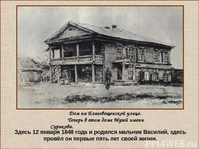 Здесь 12 января 1848 года и родился мальчик Василий, здесь провёл он первые пять лет своей жизни. Дом на Благовещенской улице. Теперь в этом доме Музей имени Сурикова.