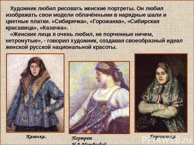 Художник любил рисовать женские портреты. Он любил изображать свои модели облачёнными в нарядные шали и цветные платки. «Сибирячка», «Горожанка», «Сибирская красавица», «Казачка». «Женские лица я очень любил, не порченные ничем, нетронутые», - говор…