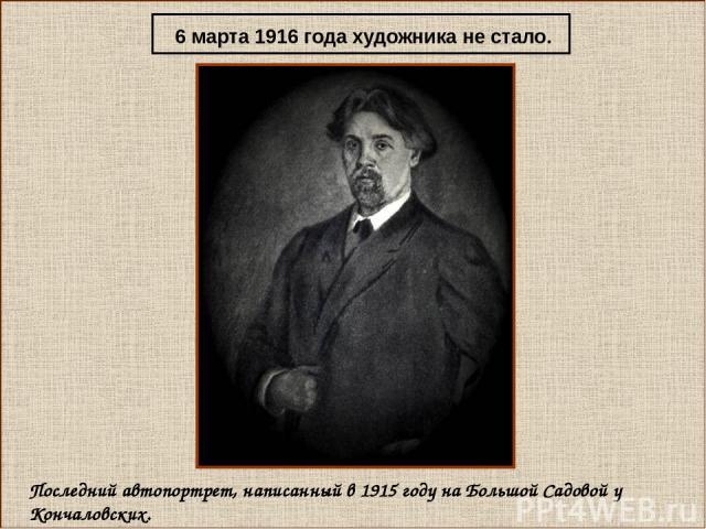 Последний автопортрет, написанный в 1915 году на Большой Садовой у Кончаловских. 6 марта 1916 года художника не стало.