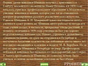 Первые уроки живописи Шишкин получил у приехавшего в Елабугу московского иконопи