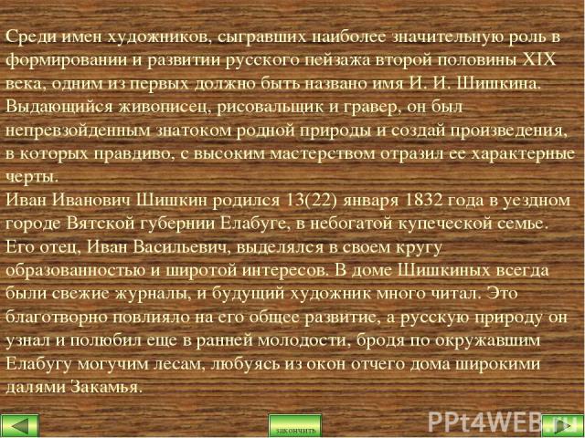 Среди имен художников, сыгравших наиболее значительную роль в формировании и развитии русского пейзажа второй половины XIX века, одним из первых должно быть названо имя И. И. Шишкина. Выдающийся живописец, рисовальщик и гравер, он был непревзойденны…